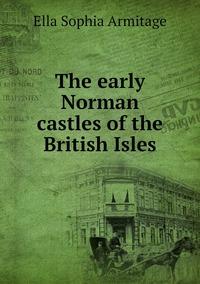 The early Norman castles of the British Isles, Ella Sophia Armitage обложка-превью