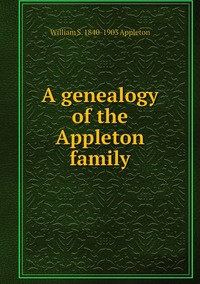 A genealogy of the Appleton family, William S. 1840-1903 Appleton обложка-превью
