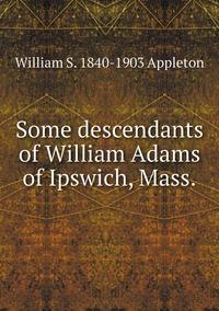 Книга под заказ: «Some descendants of William Adams of Ipswich, Mass.»