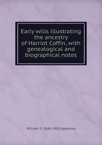 Книга под заказ: «Early wills illustrating the ancestry of Harriot Coffin, with genealogical and biographical notes»