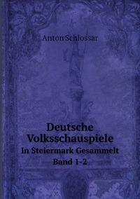 Deutsche Volksschauspiele: In Steiermark Gesammelt. Band 1-2, Anton Schlossar обложка-превью