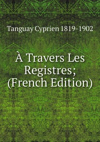 À Travers Les Registres; (French Edition), Tanguay Cyprien 1819-1902 обложка-превью
