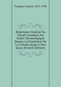 Répertoire Général Du Clergé Canadien Par Ordre Chronologique Depuis La Fondation De La Colonie Jusqu'à Nos Jours (French Edition), Tanguay Cyprien 1819-1902 обложка-превью