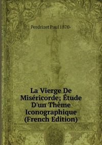 La Vierge De Miséricorde; Étude D'un Thème Iconographique (French Edition), Perdrizet Paul 1870- обложка-превью