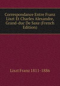 Correspondance Entre Franz Liszt Et Charles Alexandre, Grand-duc De Saxe (French Edition), Liszt Franz 1811-1886 обложка-превью