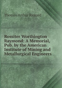 Rossiter Worthington Raymond: A Memorial, Pub. by the American Institute of Mining and Metallurgical Engineers, T.A. Rickard обложка-превью