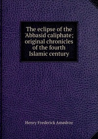 The eclipse of the 'Abbasid caliphate; original chronicles of the fourth Islamic century, Henry Frederick Amedroz обложка-превью
