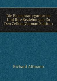Die Elementarorganismen Und Ihre Beziehungen Zu Den Zellen (German Edition), Richard Altmann обложка-превью