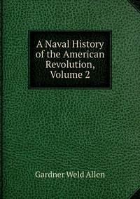 A Naval History of the American Revolution, Volume 2, Gardner Weld Allen обложка-превью