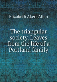 The triangular society. Leaves from the life of a Portland family, Elizabeth Akers Allen обложка-превью