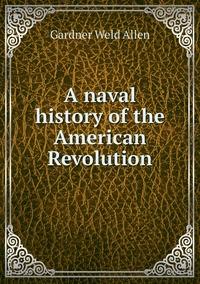 A naval history of the American Revolution, Gardner Weld Allen обложка-превью