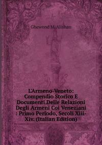 L'Armeno-Veneto: Compendio Storico E Documenti Delle Relazioni Degli Armeni Coi Veneziani : Primo Periodo, Secoli Xiii-Xiv. (Italian Edition), Ghewond M. Alishan обложка-превью