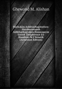 Haykakan Ashkharhagitutiwn: Haraberuteamb Ashkharhagrakan Hamazgayin Errord Zhoghovoyn Ew Handisin Or I Venetik (Armenian Edition), Ghewond M. Alishan обложка-превью
