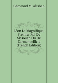 Léon Le Magnifique, Premier Roi De Sissouan Ou De L'armenocilicie (French Edition), Ghewond M. Alishan обложка-превью