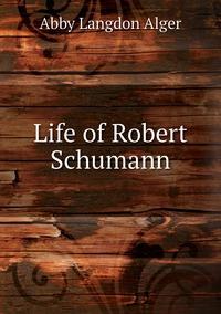 Life of Robert Schumann, Abby Langdon Alger обложка-превью