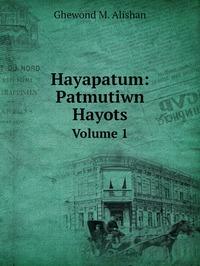 Hayapatum: Patmutiwn Hayots: Volume 1, Ghewond M. Alishan обложка-превью