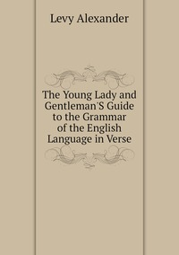 The Young Lady and Gentleman'S Guide to the Grammar of the English Language in Verse, Levy Alexander обложка-превью
