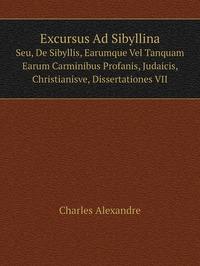 Excursus Ad Sibyllina: Seu, De Sibyllis, Earumque Vel Tanquam Earum Carminibus Profanis, Judaicis, Christianisve, Dissertationes VII, Charles Alexandre обложка-превью
