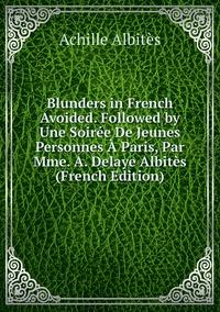 Blunders in French Avoided. Followed by Une Soirée De Jeunes Personnes À Paris, Par Mme. A. Delaye Albitès (French Edition), Achille Albites обложка-превью