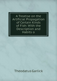 A Treatise on the Artificial Propagation of Certain Kinds of Fish: With the Description and Habits o, Theodatus Garlick обложка-превью