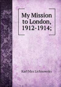 My Mission to London, 1912-1914;, Karl Max Lichnowsky обложка-превью