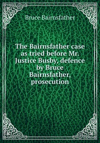The Bairnsfather case as tried before Mr. Justice Busby, defence by Bruce Bairnsfather, prosecution, Bruce Bairnsfather обложка-превью