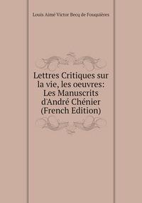 Lettres Critiques sur la vie, les oeuvres: Les Manuscrits d'André Chénier (French Edition), Louis Aime Victor Becq de Fouquieres обложка-превью