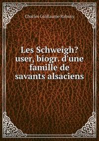 Les Schweigh?user, biogr. d'une famille de savants alsaciens, Charles Guillaume Rabany обложка-превью
