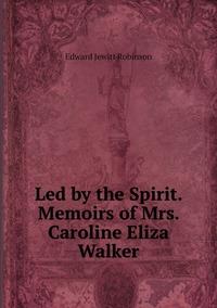 Led by the Spirit. Memoirs of Mrs. Caroline Eliza Walker, Edward Jewitt Robinson обложка-превью