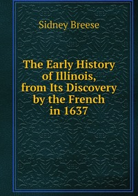 The Early History of Illinois, from Its Discovery by the French in 1637, Sidney Breese обложка-превью