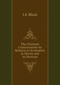 The Christain Consciousness its Relation to Evoluation in Morals and in Doctrine, J.S. Black обложка-превью