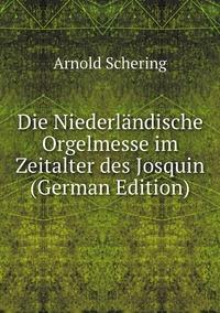 Die Niederländische Orgelmesse im Zeitalter des Josquin (German Edition), Arnold Schering обложка-превью
