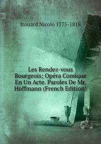 Les Rendez-vous Bourgeois; Opéra Comique En Un Acte. Paroles De Mr. Hoffmann (French Edition), Isouard Nicolo 1775-1818 обложка-превью