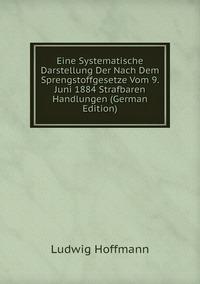 Eine Systematische Darstellung Der Nach Dem Sprengstoffgesetze Vom 9. Juni 1884 Strafbaren Handlungen (German Edition), Ludwig Hoffmann обложка-превью