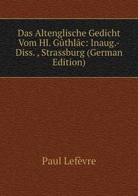 Das Altenglische Gedicht Vom Hl. Gûthlâc: Inaug.-Diss. , Strassburg (German Edition), Paul Lefevre обложка-превью