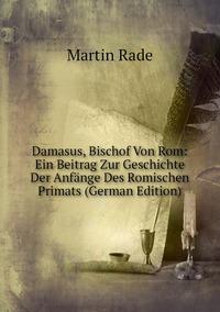 Damasus, Bischof Von Rom: Ein Beitrag Zur Geschichte Der Anfänge Des Romischen Primats (German Edition), Martin Rade обложка-превью