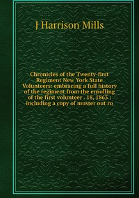 Chronicles of the Twenty-first Regiment New York State Volunteers: embracing a full history of the regiment from the enrolling of the first volunteer . 18, 1863 : including a copy of muster out ro, J Harrison Mills обложка-превью