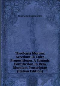 Theologia Morum: Accedunt In Calce Propositiones A Summis Pontificibus In Rem Moralem Proscriptae (Italian Edition), Hermann Busenbaum обложка-превью