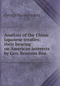 Analysis of the China-Japanese treaties; their bearing on American interests by Geo. Bronson Rea, George Bronson Rea обложка-превью