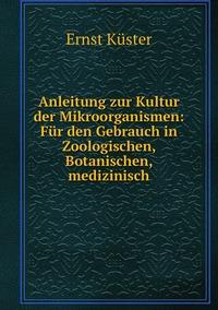 Anleitung zur Kultur der Mikroorganismen: Für den Gebrauch in Zoologischen, Botanischen, medizinisch, Ernst Kuster обложка-превью