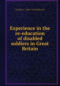 Experience in the re-education of disabled soldiers in Great Britain, Douglas C. 1888-1944 McMurtrie обложка-превью