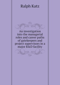 An investigation into the managerial roles and career paths of gatekeepers and project supervisors in a major R&D facility, Ralph Katz обложка-превью