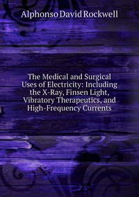 The Medical and Surgical Uses of Electricity: Including the X-Ray, Finsen Light, Vibratory Therapeutics, and High-Frequency Currents, Alphonso David Rockwell обложка-превью
