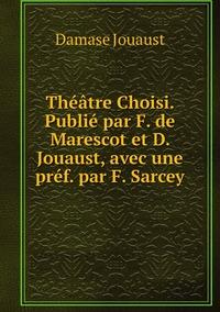 Théâtre Choisi. Publié par F. de Marescot et D. Jouaust, avec une préf. par F. Sarcey, Damase Jouaust обложка-превью