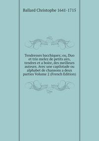 Tendresses bacchiques; ou, Duo et trio melez de petits airs, tendres et a boire, des meilleurs auteurs. Avec une capilotade ou alphabet de chansons a deux parties Volume 2 (French Edition), Ballard Christophe 1641-1715 обложка-превью