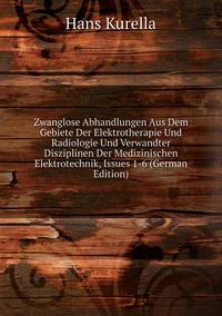 Zwanglose Abhandlungen Aus Dem Gebiete Der Elektrotherapie Und Radiologie Und Verwandter Disziplinen Der Medizinischen Elektrotechnik, Issues 1-6 (German Edition), Hans Kurella обложка-превью
