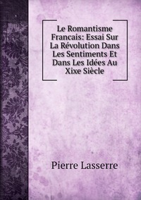 Le Romantisme Francais: Essai Sur La Révolution Dans Les Sentiments Et Dans Les Idées Au Xixe Siècle, Pierre Lasserre обложка-превью