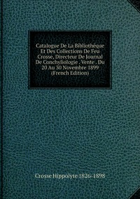 Catalogue De La Bibliothèque Et Des Collections De Feu Crosse, Directeur De Journal De Conchyliologie . Vente . Du 20 Au 30 Novembre 1899  (French Edition), Crosse Hippolyte 1826-1898 обложка-превью