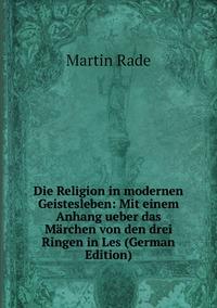 Die Religion in modernen Geistesleben: Mit einem Anhang ueber das Märchen von den drei Ringen in Les (German Edition), Martin Rade обложка-превью