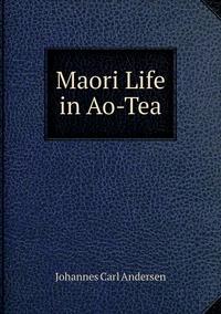 Maori Life in Ao-Tea, Johannes Carl Andersen обложка-превью